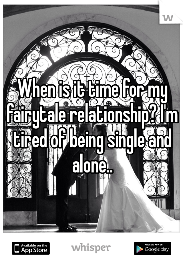 When is it time for my fairytale relationship? I'm tired of being single and alone..