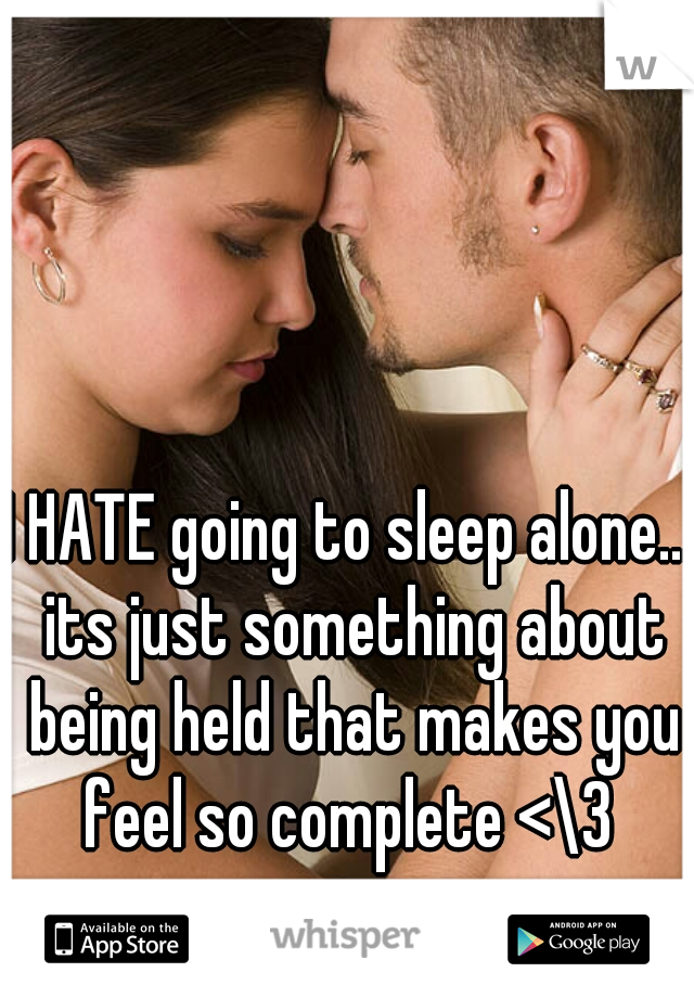 I HATE going to sleep alone... its just something about being held that makes you feel so complete <\3