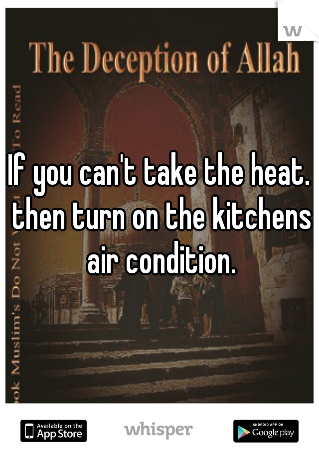 If you can't take the heat. then turn on the kitchens air condition.