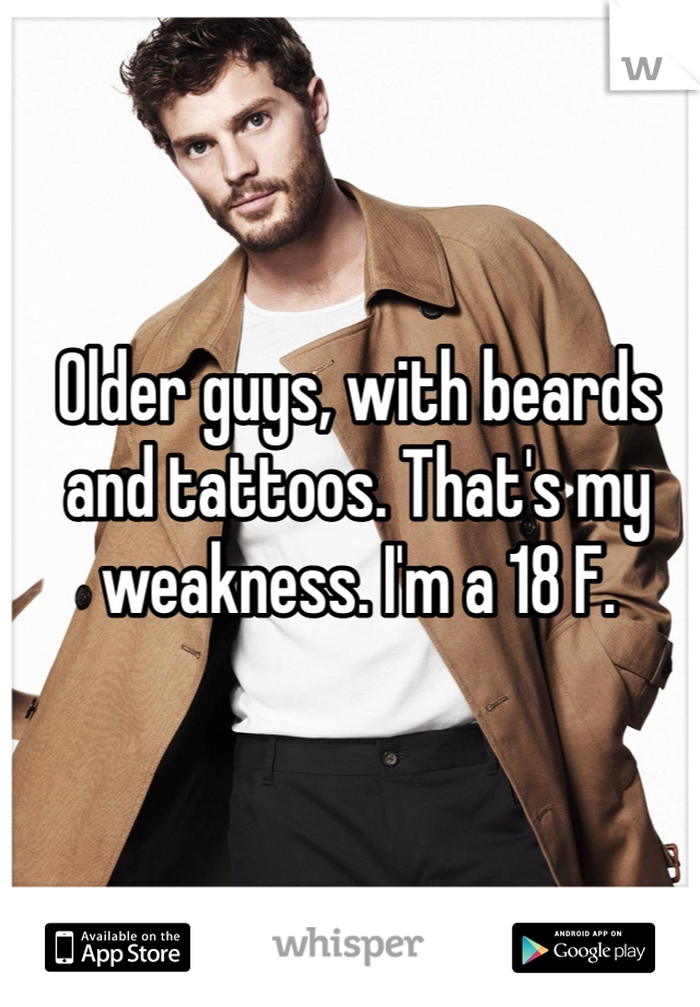 Older guys, with beards and tattoos. That's my weakness. I'm a 18 F.