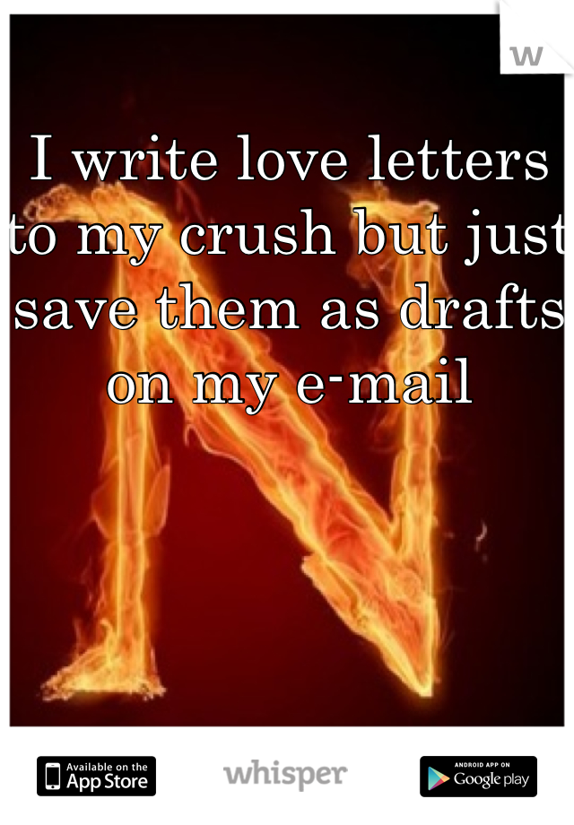 I write love letters to my crush but just save them as drafts on my e-mail