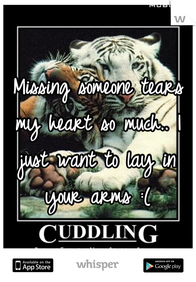 Missing someone tears my heart so much.. I just want to lay in your arms :(