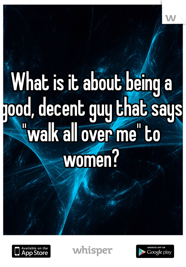"What is it about being a good, decent guy that says ""walk all over me"" to women?"