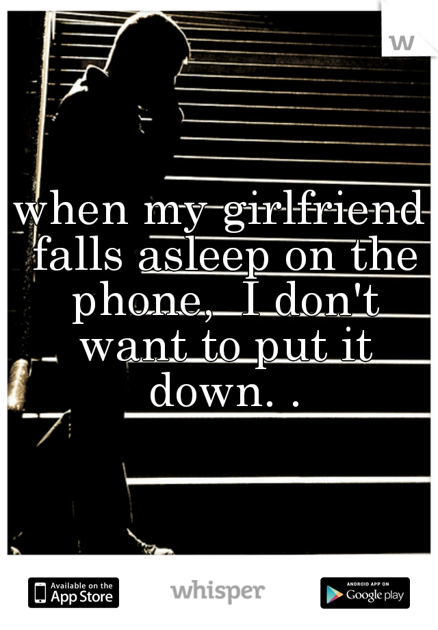 when my girlfriend falls asleep on the phone,  I don't want to put it down. .
