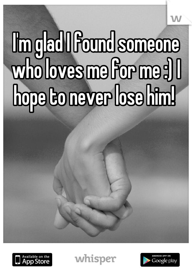 I'm glad I found someone who loves me for me :) I hope to never lose him!
