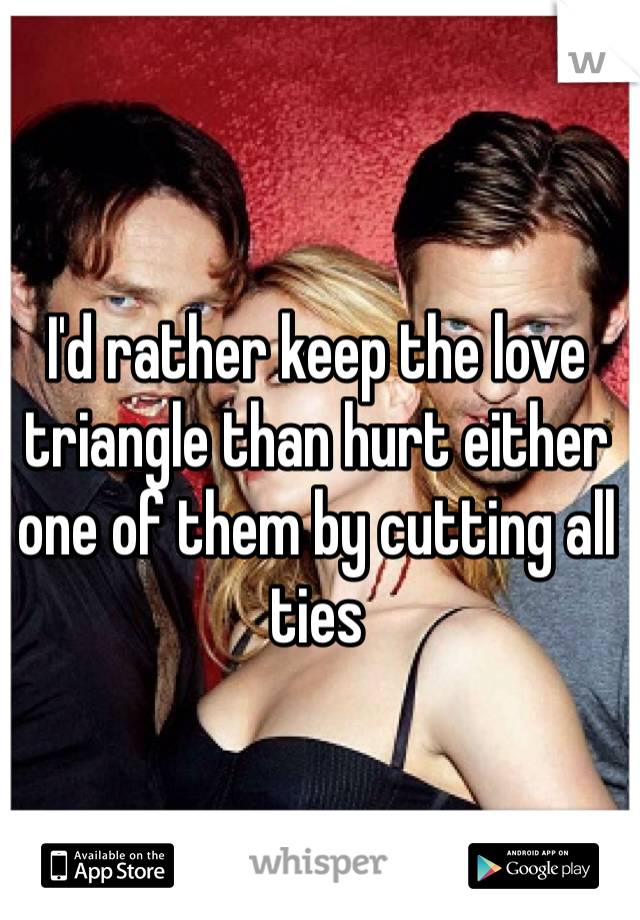 I'd rather keep the love triangle than hurt either one of them by cutting all ties