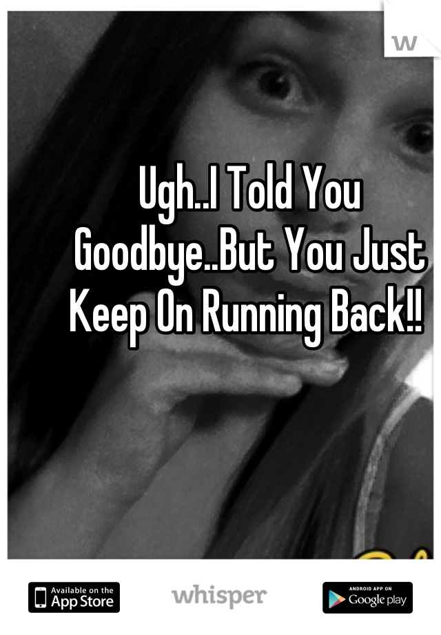 Ugh..I Told You Goodbye..But You Just Keep On Running Back!!
