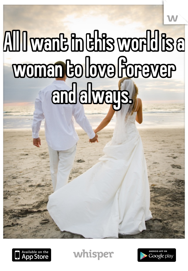 All I want in this world is a woman to love forever and always.