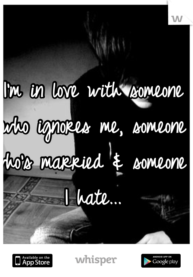 I'm in love with someone who ignores me, someone who's married & someone I hate...