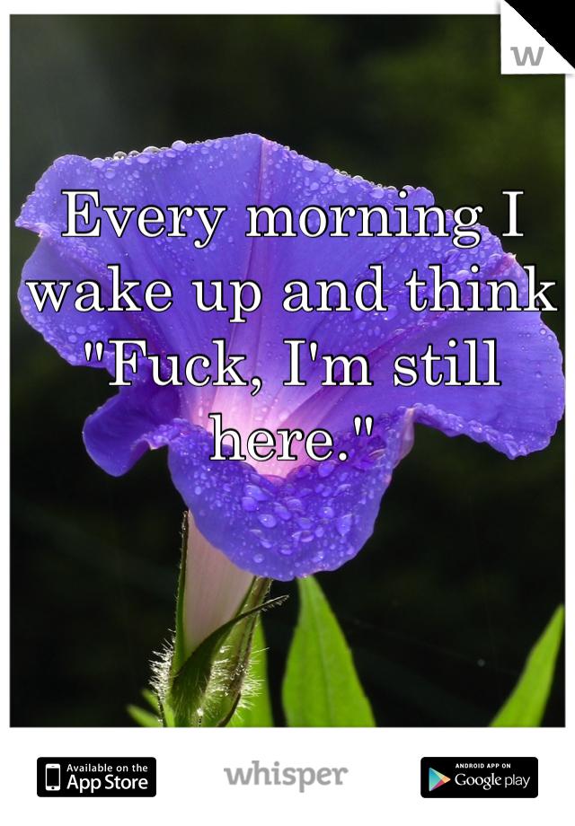 "Every morning I wake up and think ""Fuck, I'm still here."""