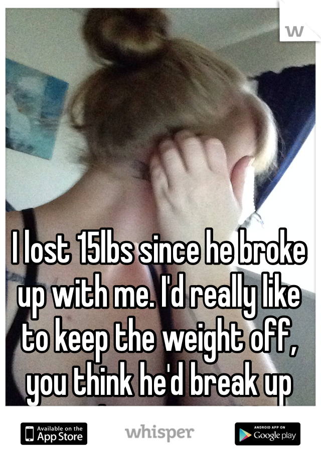 I lost 15lbs since he broke up with me. I'd really like to keep the weight off, you think he'd break up with me again???