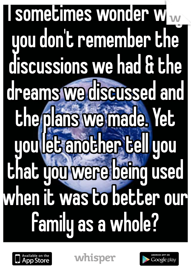 I sometimes wonder why you don't remember the discussions we had & the dreams we discussed and the plans we made. Yet you let another tell you that you were being used when it was to better our family as a whole?