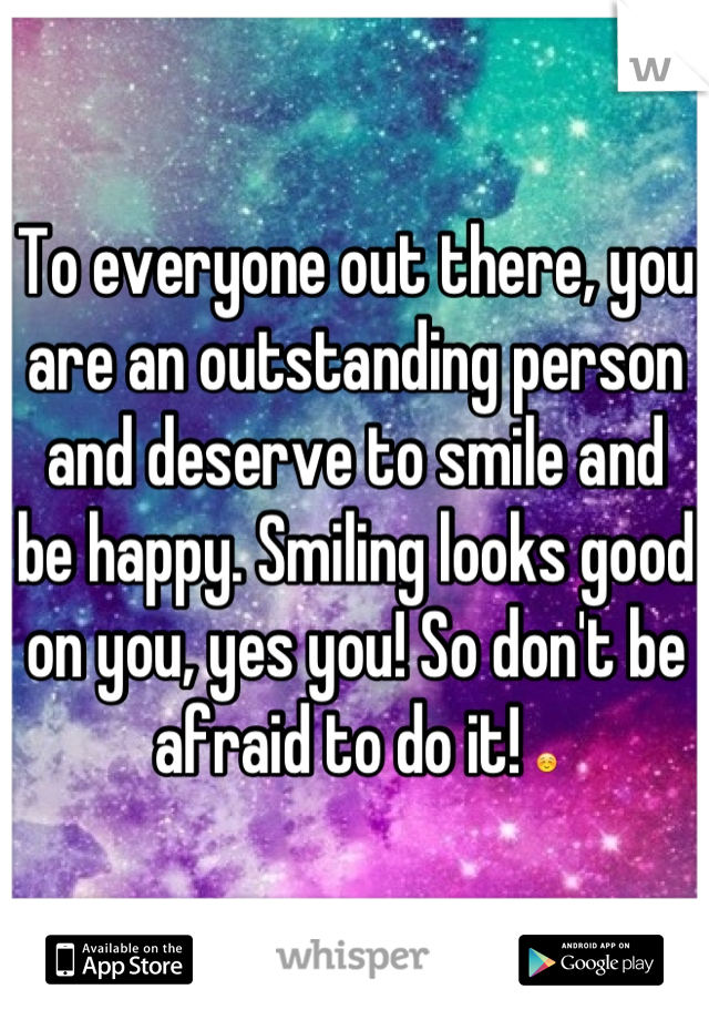 To everyone out there, you are an outstanding person and deserve to smile and be happy. Smiling looks good on you, yes you! So don't be afraid to do it! ☺