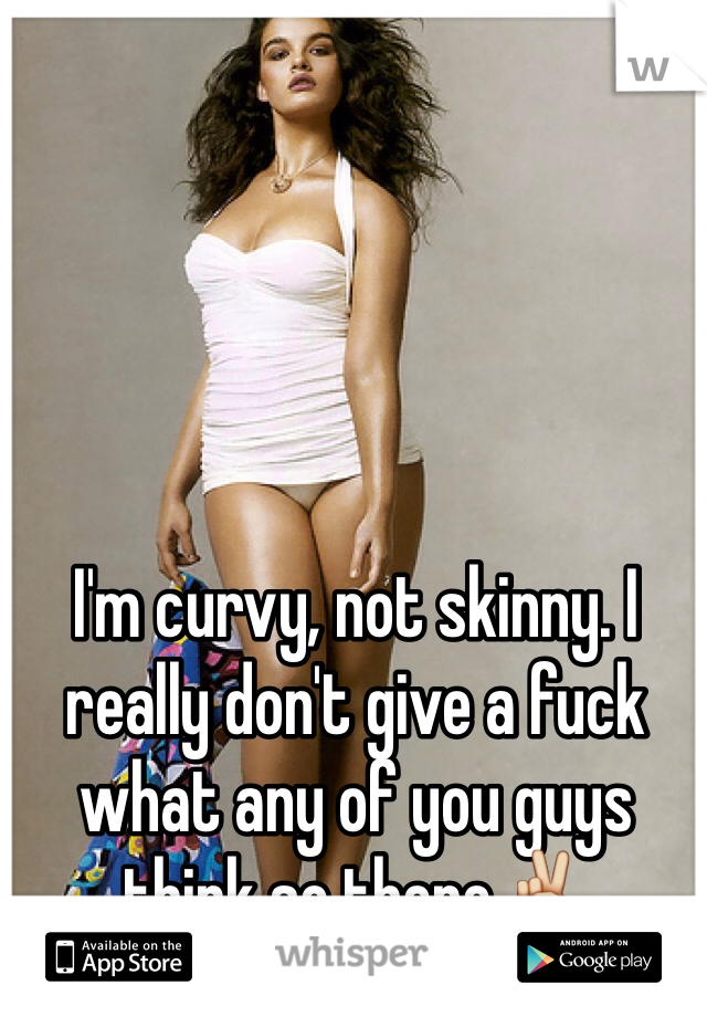 I'm curvy, not skinny. I really don't give a fuck what any of you guys think so there✌️