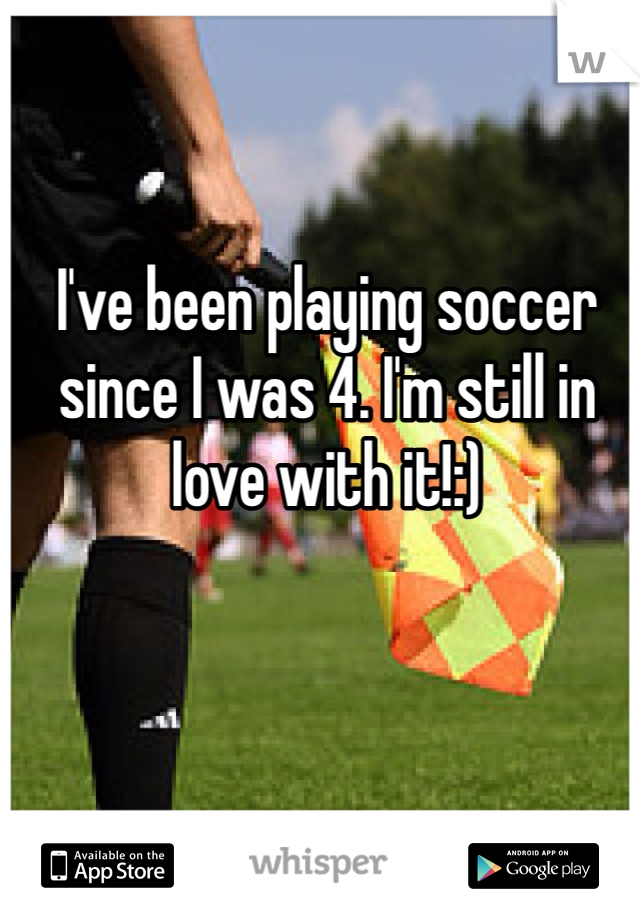 I've been playing soccer since I was 4. I'm still in love with it!:)