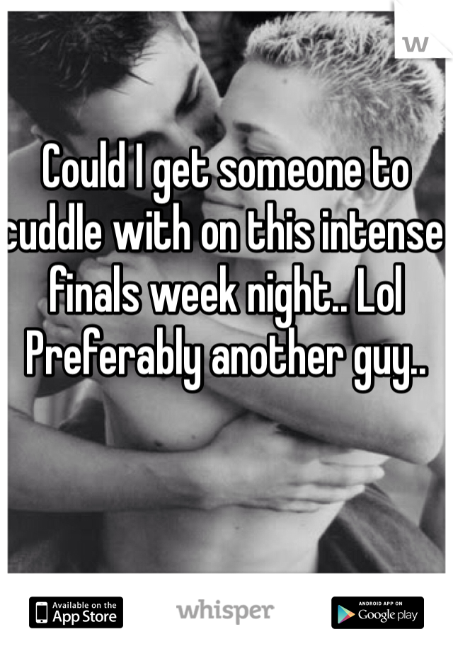 Could I get someone to cuddle with on this intense finals week night.. Lol Preferably another guy..