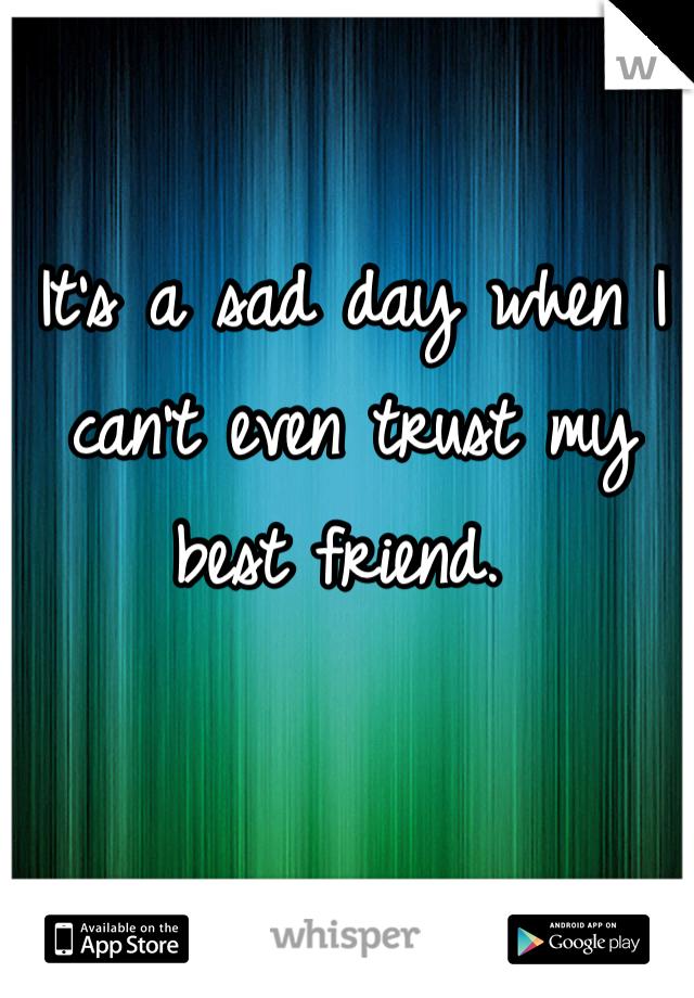 It's a sad day when I can't even trust my best friend.