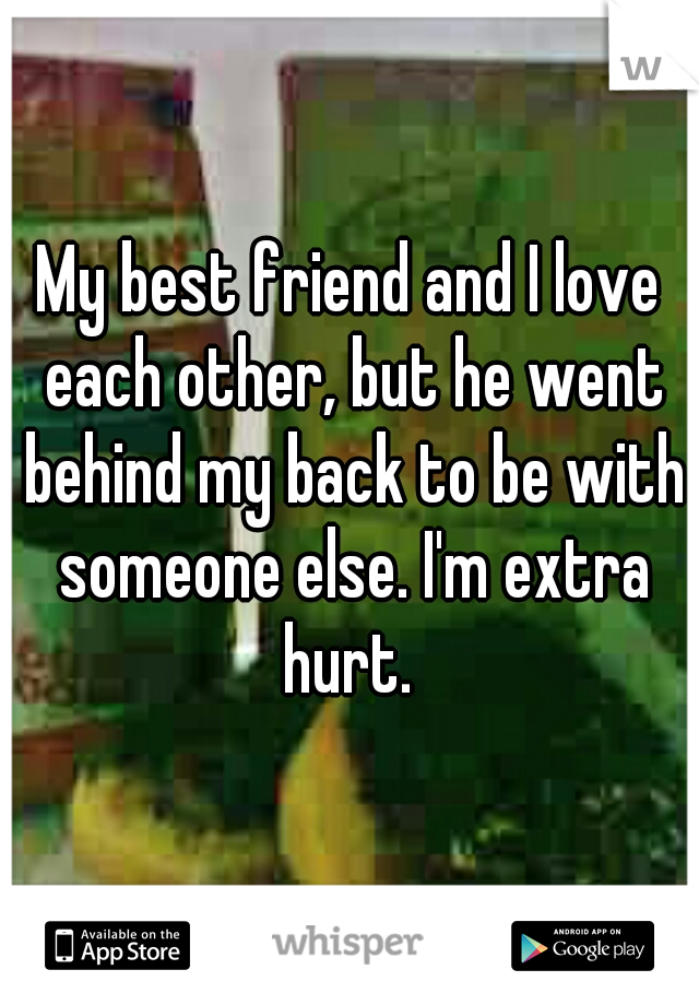 My best friend and I love each other, but he went behind my back to be with someone else. I'm extra hurt.