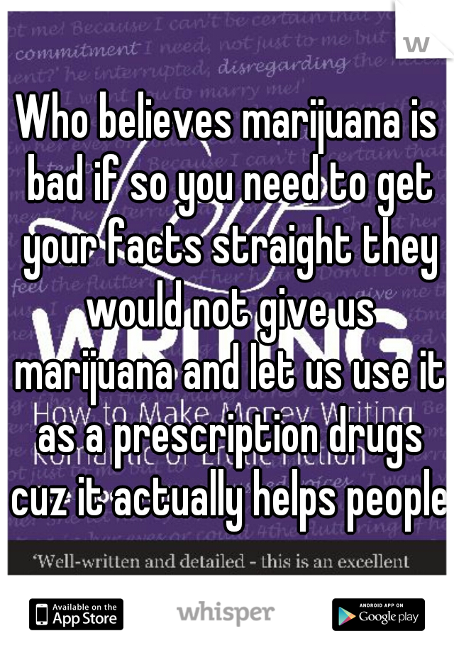 Who believes marijuana is bad if so you need to get your facts straight they would not give us marijuana and let us use it as a prescription drugs cuz it actually helps people