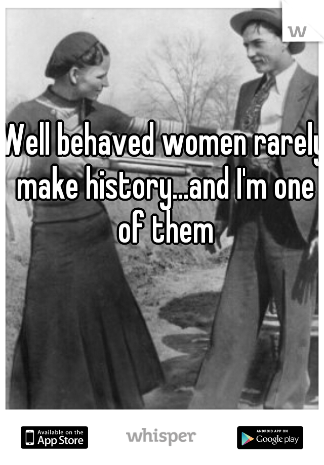 Well behaved women rarely make history...and I'm one of them