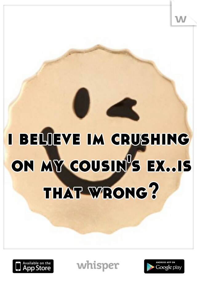 i believe im crushing on my cousin's ex..is that wrong?