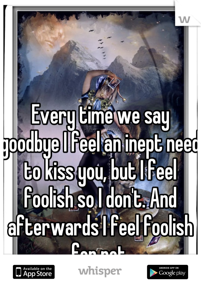 Every time we say goodbye I feel an inept need to kiss you, but I feel foolish so I don't. And afterwards I feel foolish for not.