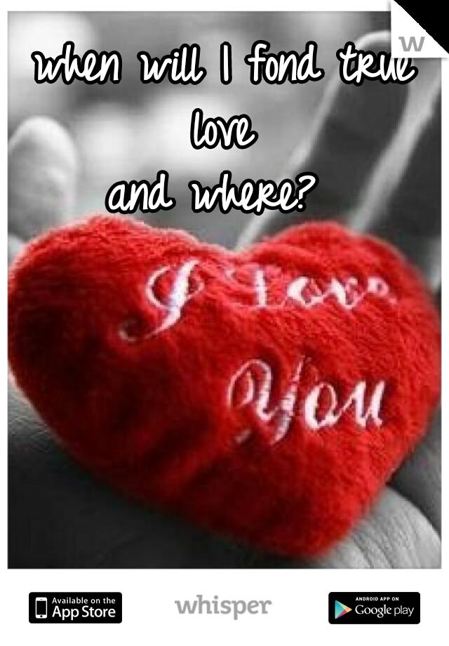 when will I fond true love  and where?