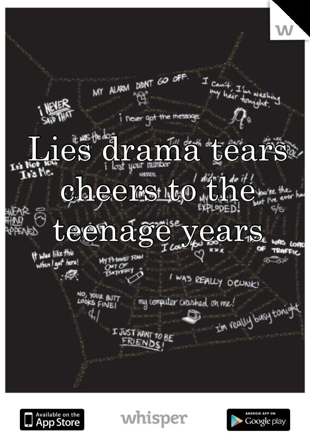Lies drama tears cheers to the teenage years