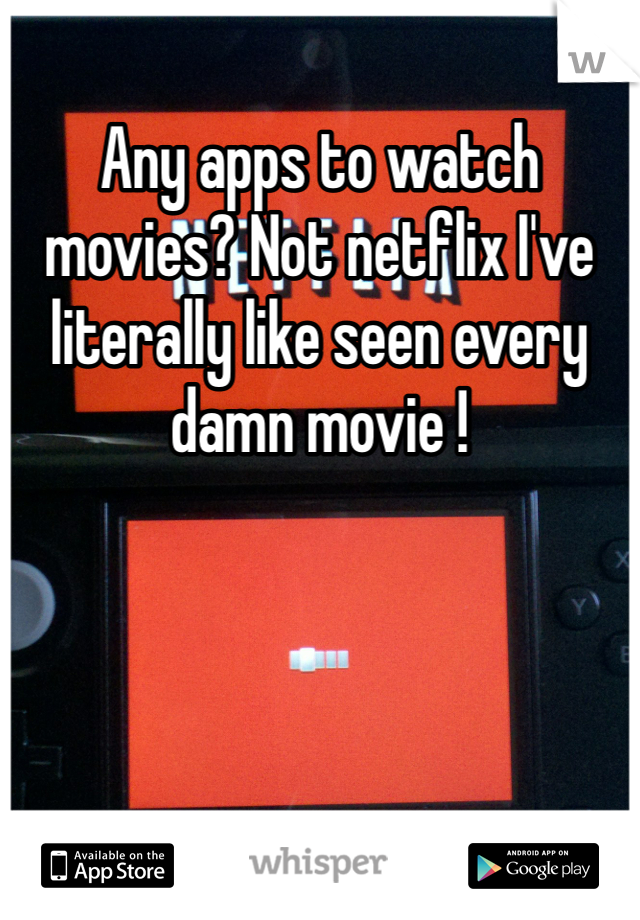 Any apps to watch movies? Not netflix I've literally like seen every damn movie !