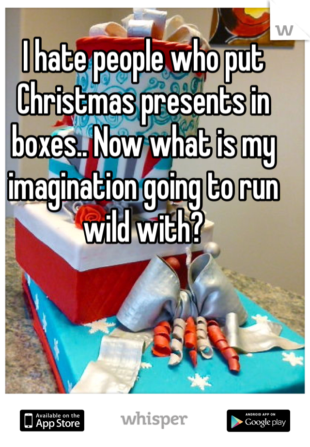 I hate people who put Christmas presents in boxes.. Now what is my imagination going to run wild with?