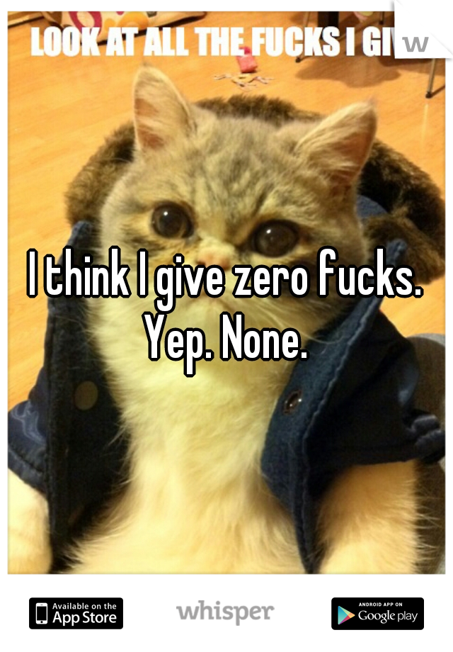I think I give zero fucks. Yep. None.