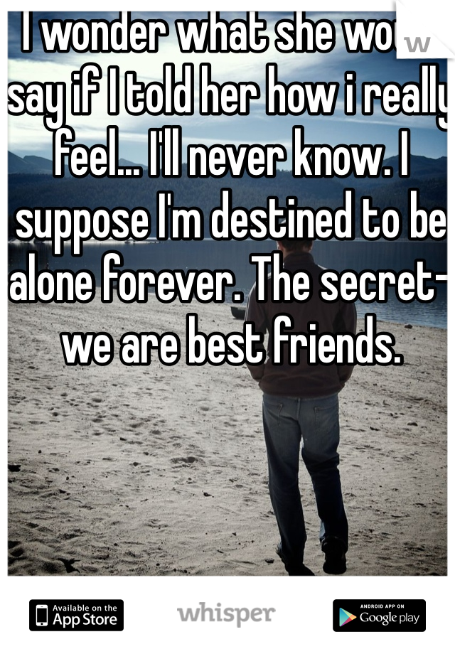 I wonder what she would say if I told her how i really feel... I'll never know. I suppose I'm destined to be alone forever. The secret- we are best friends.