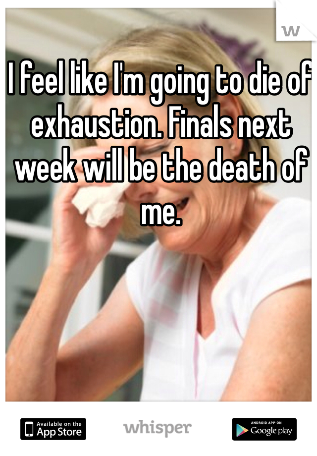 I feel like I'm going to die of exhaustion. Finals next week will be the death of me.