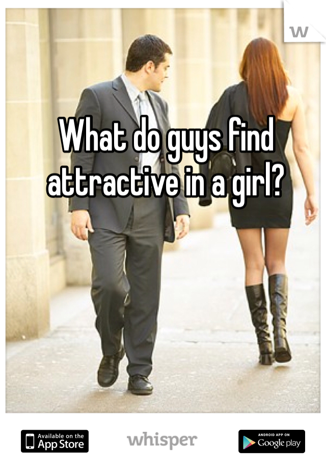 What do guys find attractive in a girl?