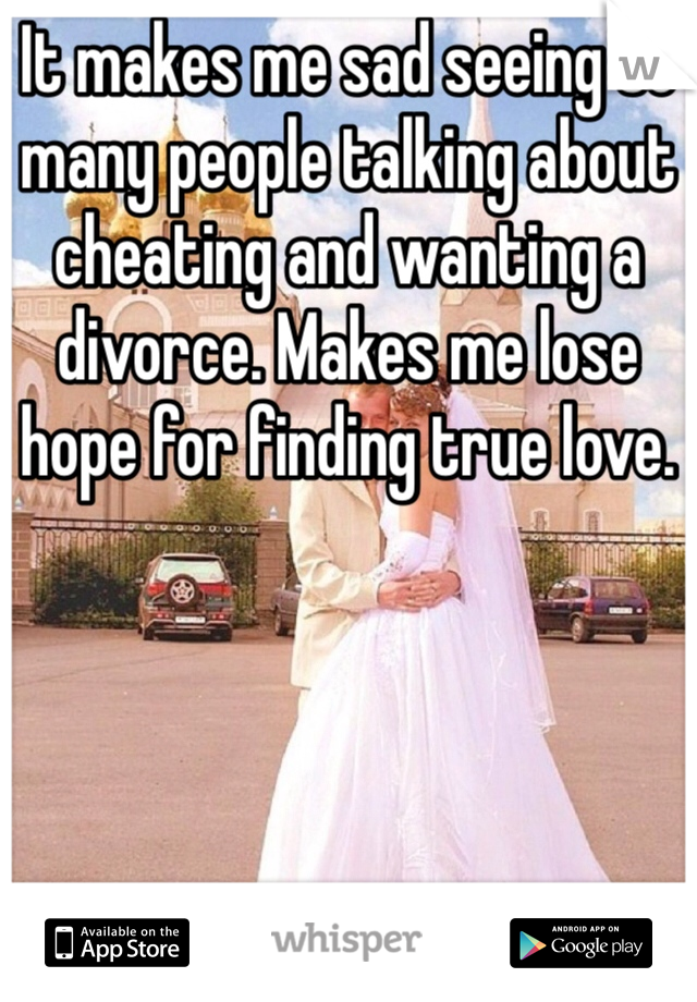 It makes me sad seeing so many people talking about cheating and wanting a divorce. Makes me lose  hope for finding true love.