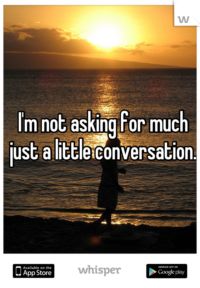 I'm not asking for much just a little conversation.