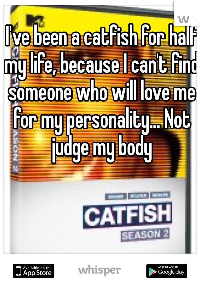 I've been a catfish for half my life, because I can't find someone who will love me for my personality... Not judge my body