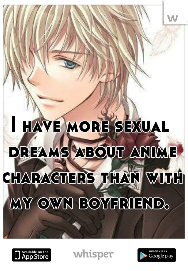 I have more sexual dreams about anime characters than with my own boyfriend.