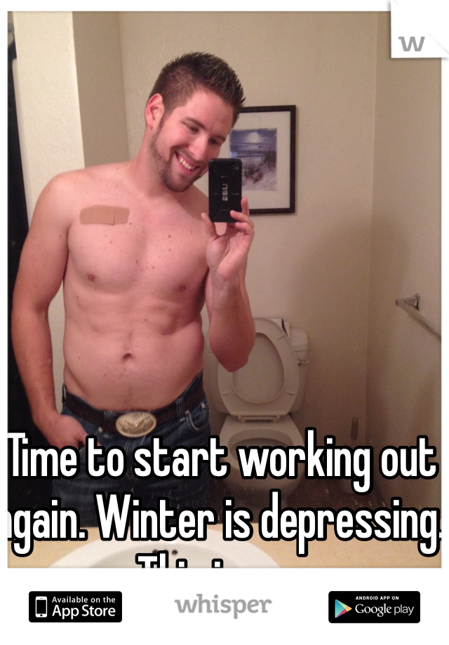 Time to start working out again. Winter is depressing. This is me.