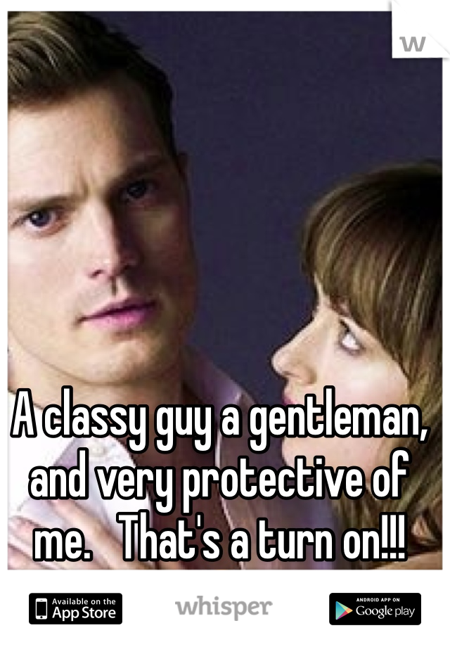 A classy guy a gentleman, and very protective of me.   That's a turn on!!! 😍