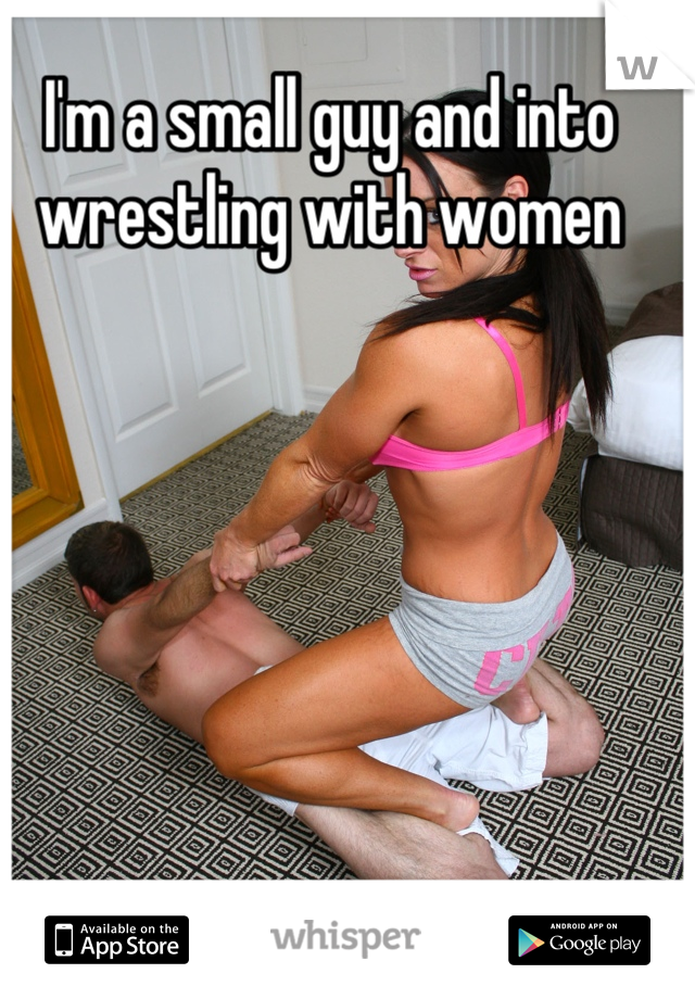 I'm a small guy and into wrestling with women
