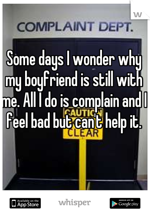 Some days I wonder why my boyfriend is still with me. All I do is complain and I feel bad but can't help it.