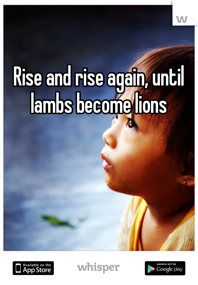 Rise and rise again, until lambs become lions