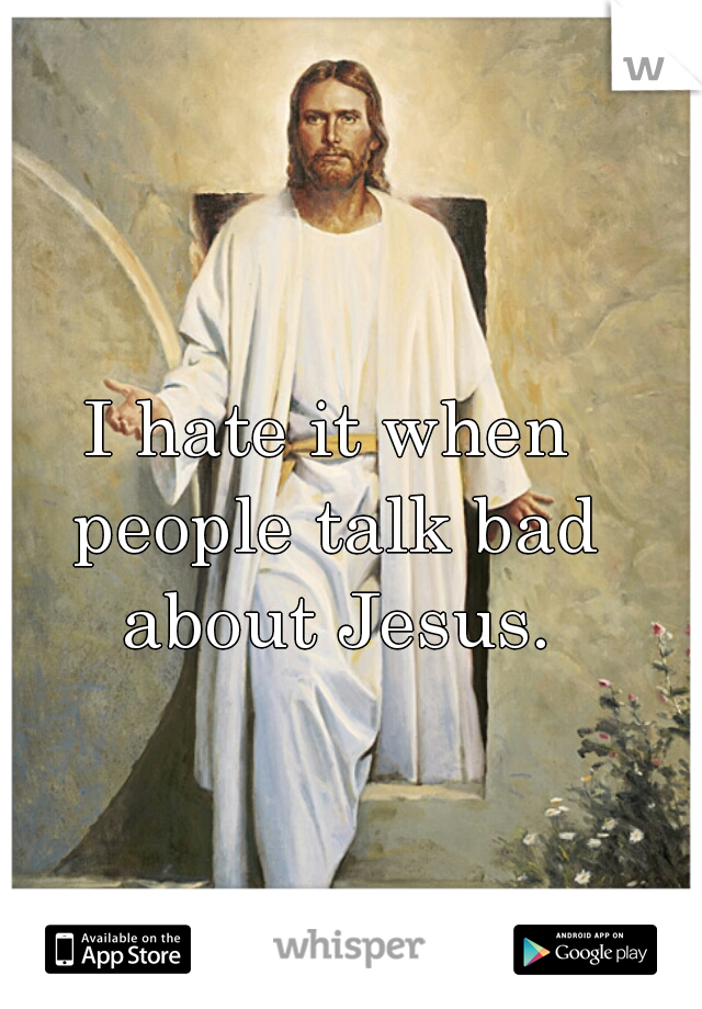 I hate it when people talk bad about Jesus.