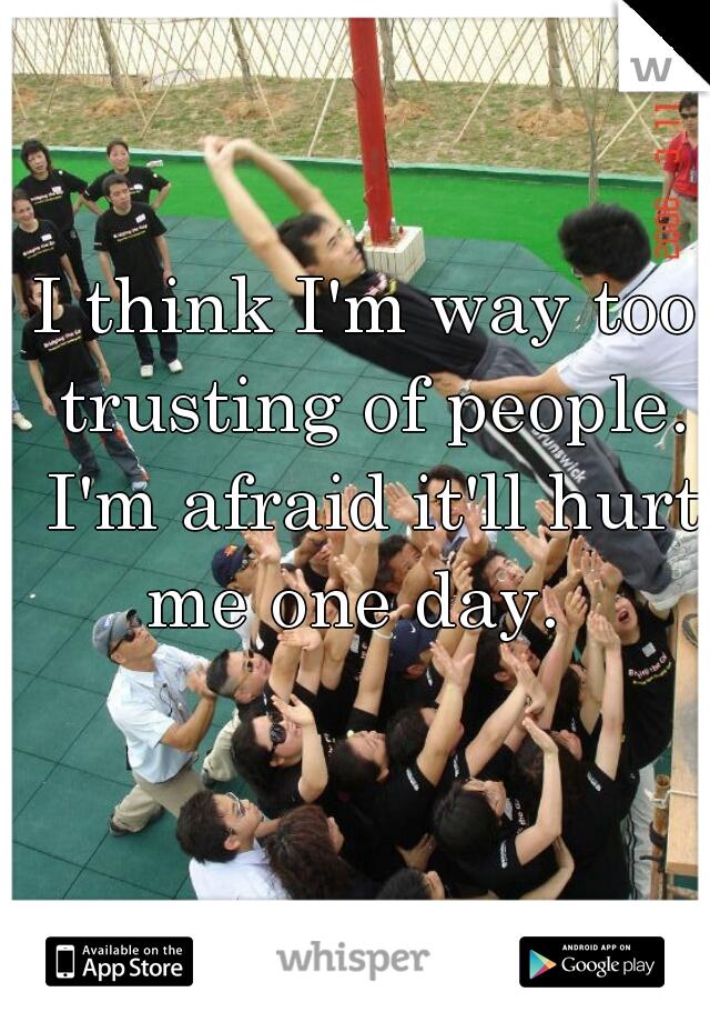 I think I'm way too trusting of people. I'm afraid it'll hurt me one day.