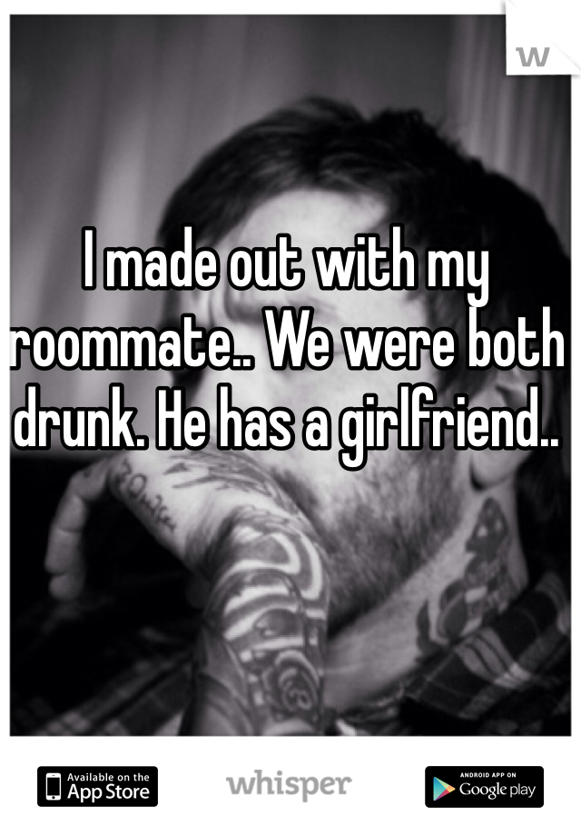 I made out with my roommate.. We were both drunk. He has a girlfriend..