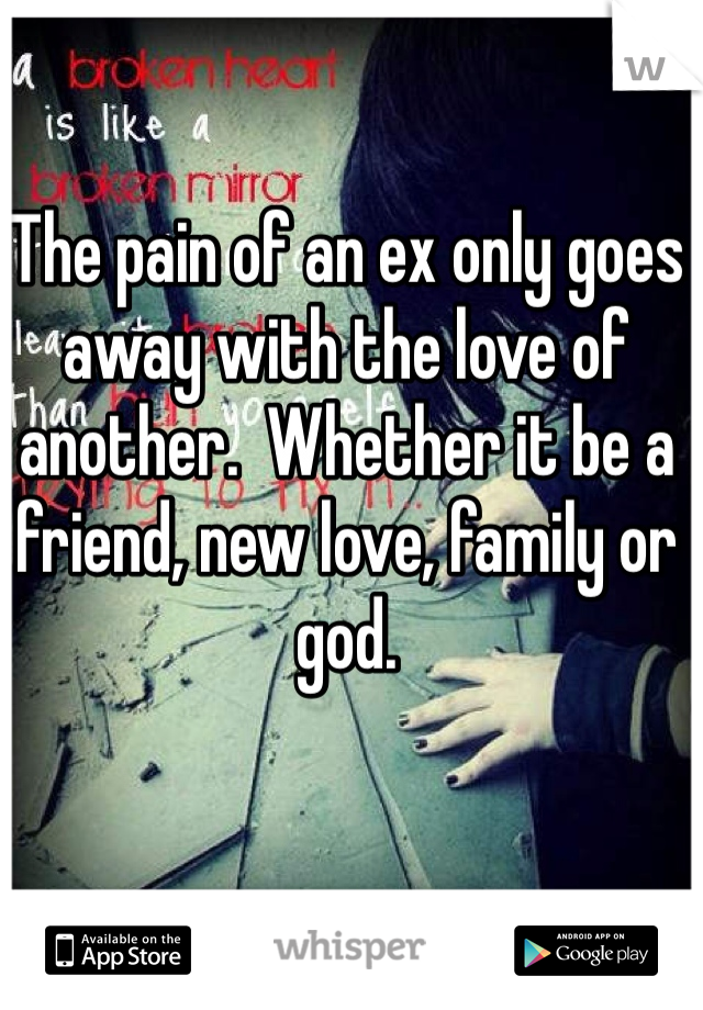 The pain of an ex only goes away with the love of another.  Whether it be a friend, new love, family or god.