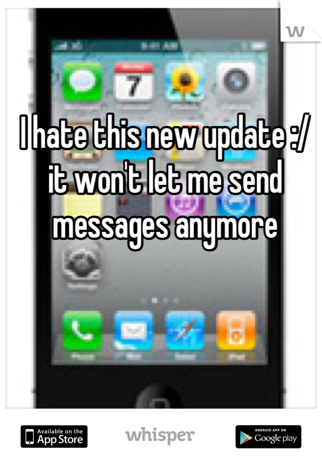 I hate this new update :/ it won't let me send messages anymore