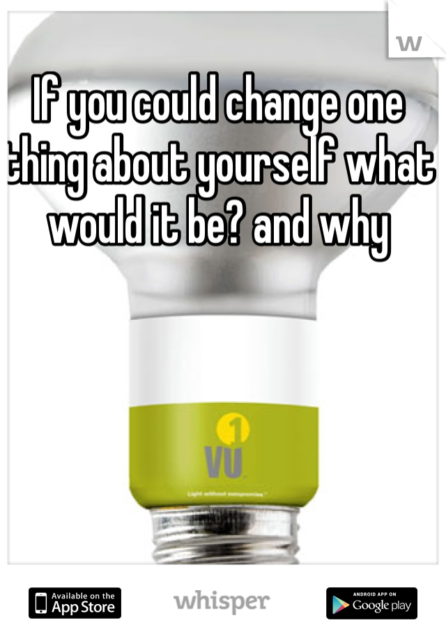 If you could change one thing about yourself what would it be? and why