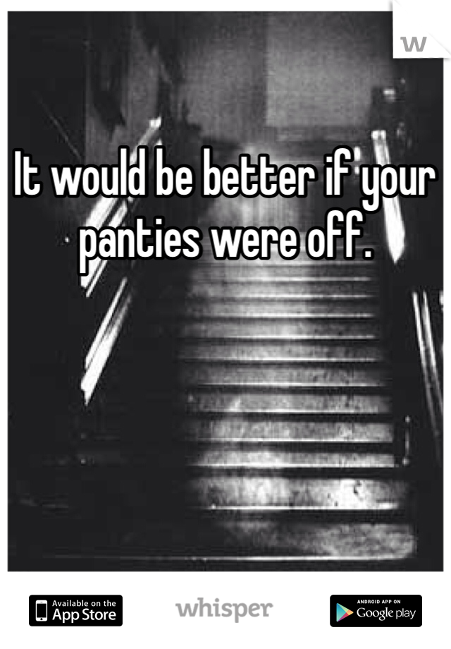 It would be better if your panties were off.